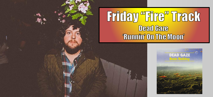 "The Friday Fire Track: Dead Gaze ""Runnin' On The Moon"""