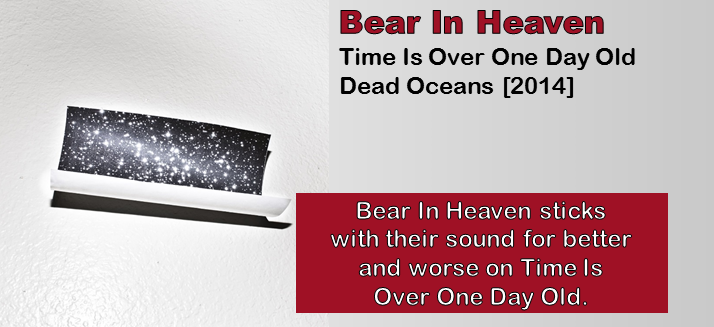 Bear In Heaven: Time Is Over One Day Old [Album Review]